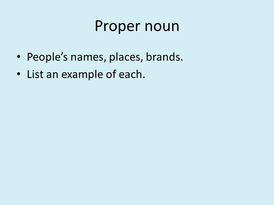 Proper noun People's names, places, brands. List an example of each.