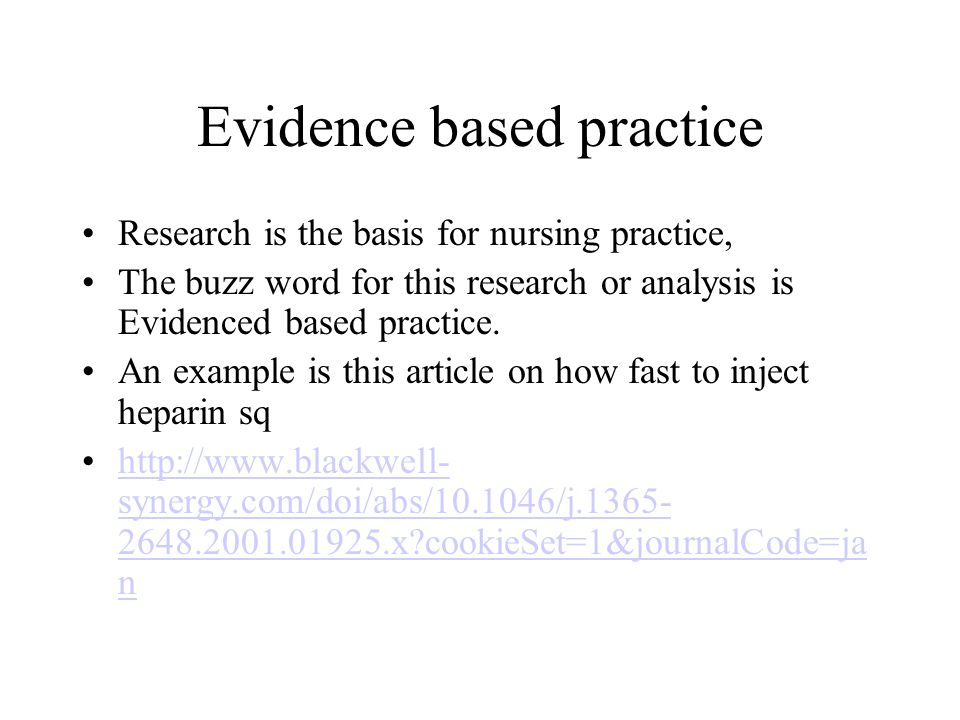 Evidence based practice Research is the basis for nursing practice, The buzz word for this research or analysis is Evidenced based practice.