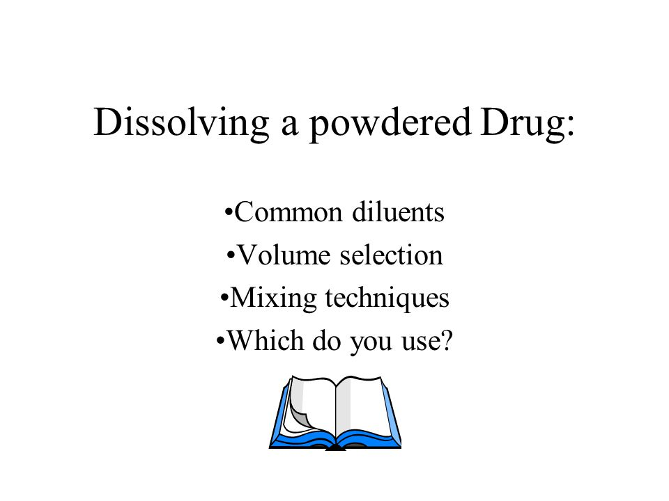 Dissolving a powdered Drug: Common diluents Volume selection Mixing techniques Which do you use