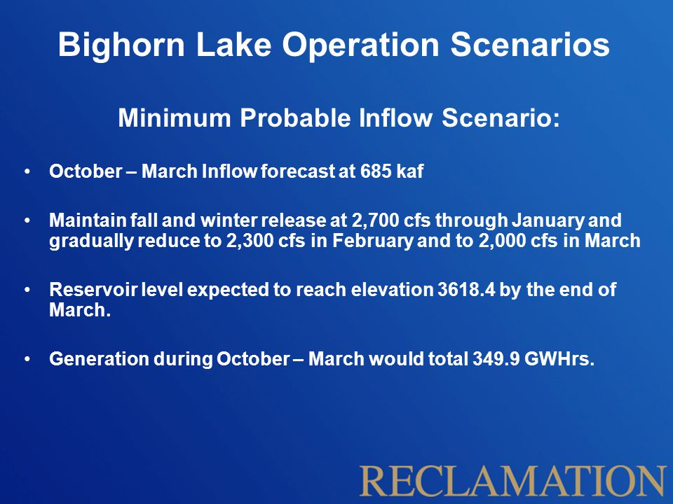 Bighorn Lake Operation Scenarios Minimum Probable Inflow Scenario: October – March Inflow forecast at 685 kaf Maintain fall and winter release at 2,700 cfs through January and gradually reduce to 2,300 cfs in February and to 2,000 cfs in March Reservoir level expected to reach elevation by the end of March.