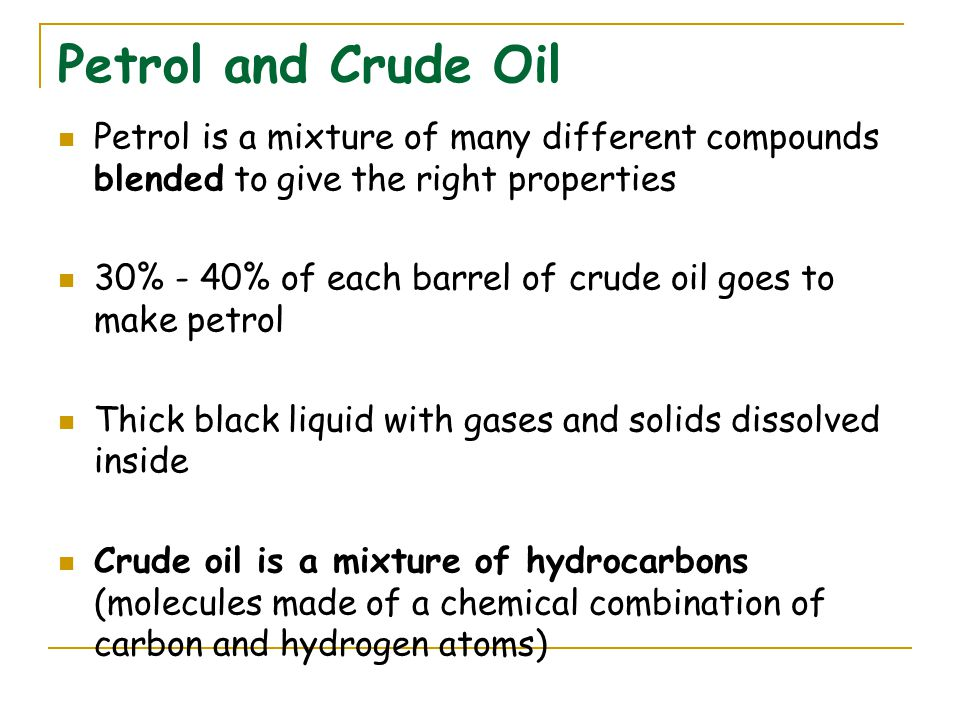 Petrol and Crude Oil Petrol is a mixture of many different compounds blended to give the right properties 30% - 40% of each barrel of crude oil goes to make petrol Thick black liquid with gases and solids dissolved inside Crude oil is a mixture of hydrocarbons (molecules made of a chemical combination of carbon and hydrogen atoms)