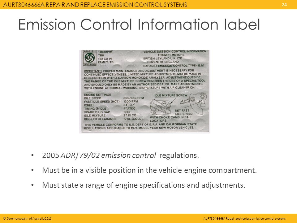 AURT A REPAIR AND REPLACE EMISSION CONTROL SYSTEMS 24 © Commonwealth of Australia 2011AURT A Repair and replace emission control systems Emission Control Information label 2005 ADR) 79/02 emission control regulations.