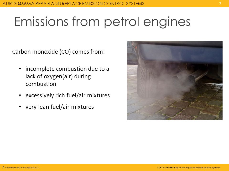 AURT A REPAIR AND REPLACE EMISSION CONTROL SYSTEMS 7 © Commonwealth of Australia 2011AURT A Repair and replace emission control systems Emissions from petrol engines Carbon monoxide (CO) comes from: incomplete combustion due to a lack of oxygen(air) during combustion excessively rich fuel/air mixtures very lean fuel/air mixtures