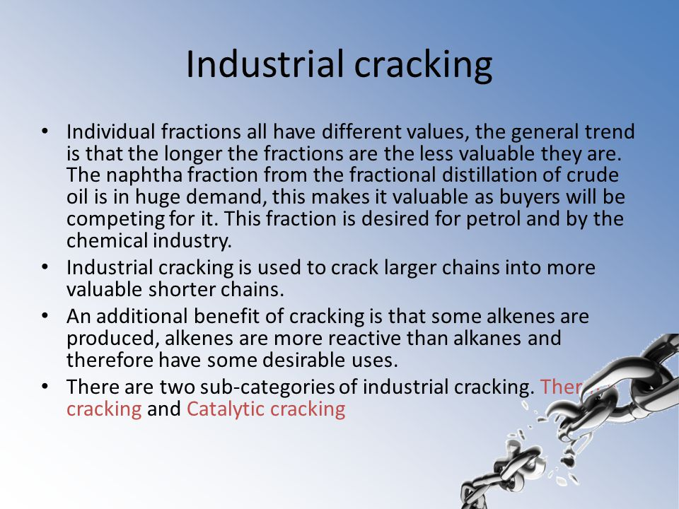 Industrial cracking Individual fractions all have different values, the general trend is that the longer the fractions are the less valuable they are.