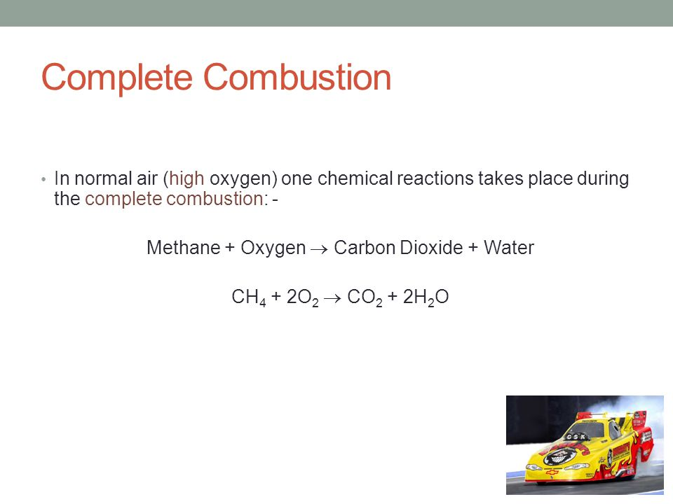 Complete Combustion In normal air (high oxygen) one chemical reactions takes place during the complete combustion: - Methane + Oxygen  Carbon Dioxide + Water CH 4 + 2O 2  CO 2 + 2H 2 O