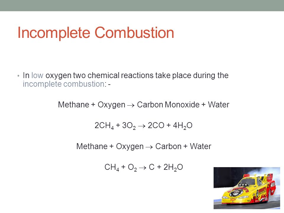 Incomplete Combustion In low oxygen two chemical reactions take place during the incomplete combustion: - Methane + Oxygen  Carbon Monoxide + Water 2CH 4 + 3O 2  2CO + 4H 2 O Methane + Oxygen  Carbon + Water CH 4 + O 2  C + 2H 2 O