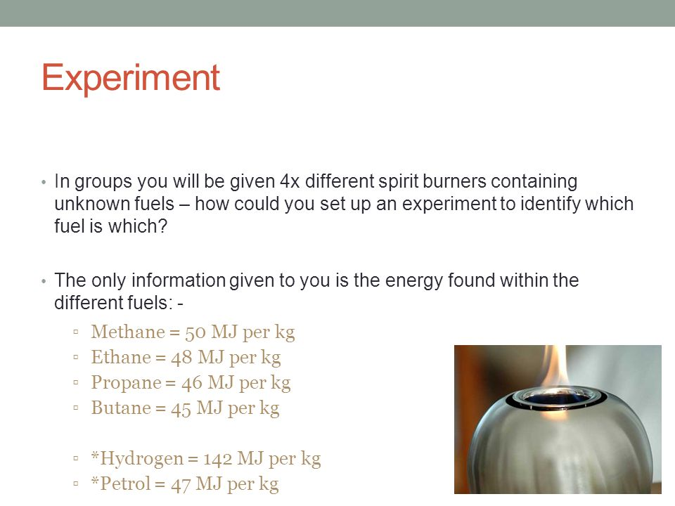 Experiment In groups you will be given 4x different spirit burners containing unknown fuels – how could you set up an experiment to identify which fuel is which.