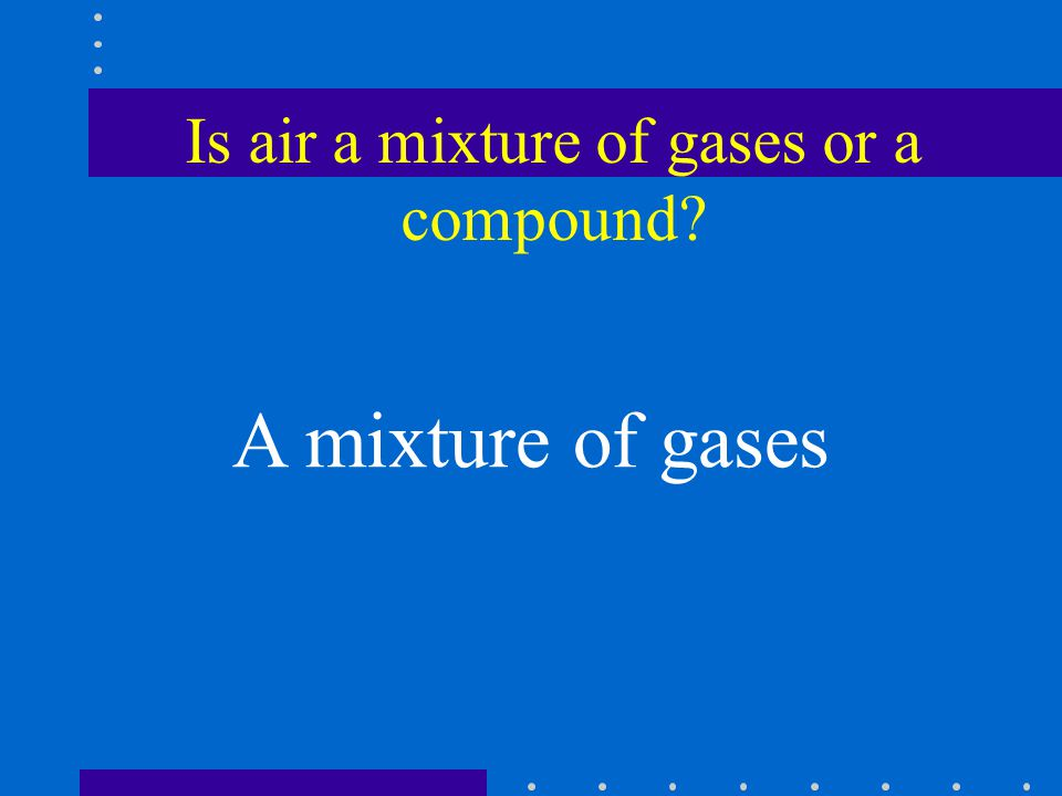 Is air a mixture of gases or a compound A mixture of gases