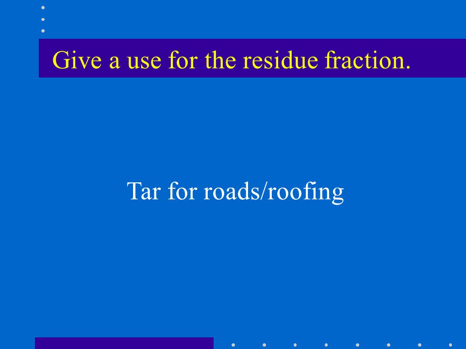 Give a use for the residue fraction. Tar for roads/roofing