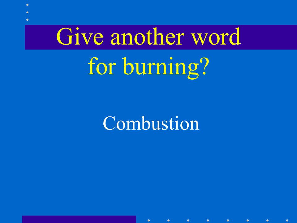 Give another word for burning Combustion