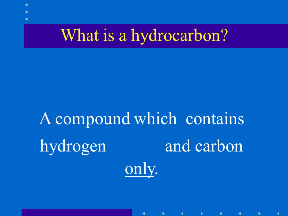 What is a hydrocarbon A compound which contains hydrogen and carbon only.