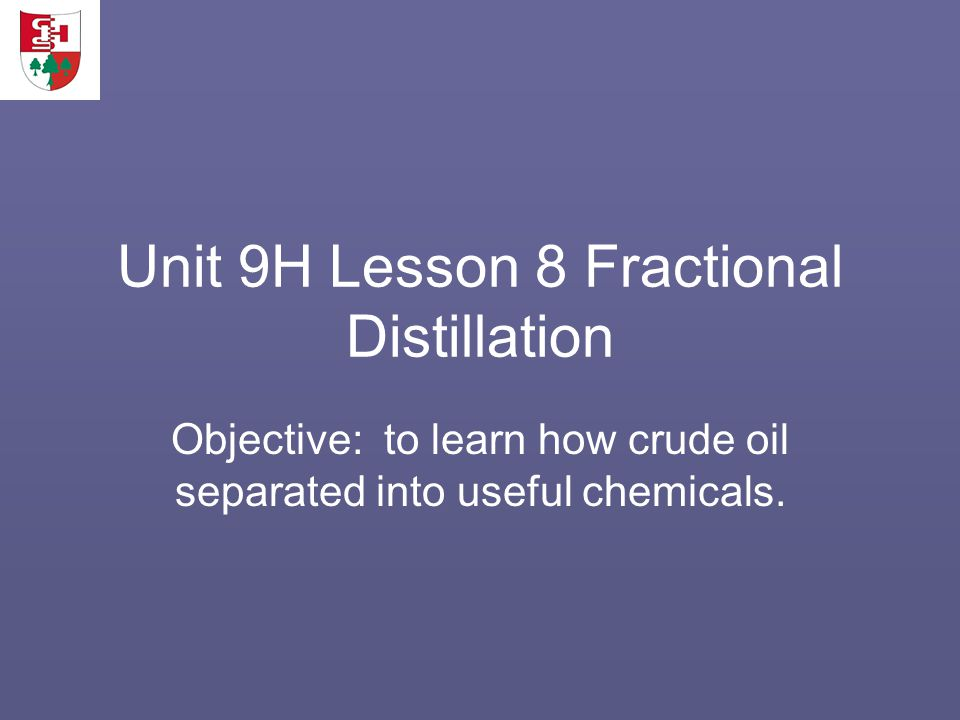 Unit 9H Lesson 8 Fractional Distillation Objective: to learn how crude oil separated into useful chemicals.