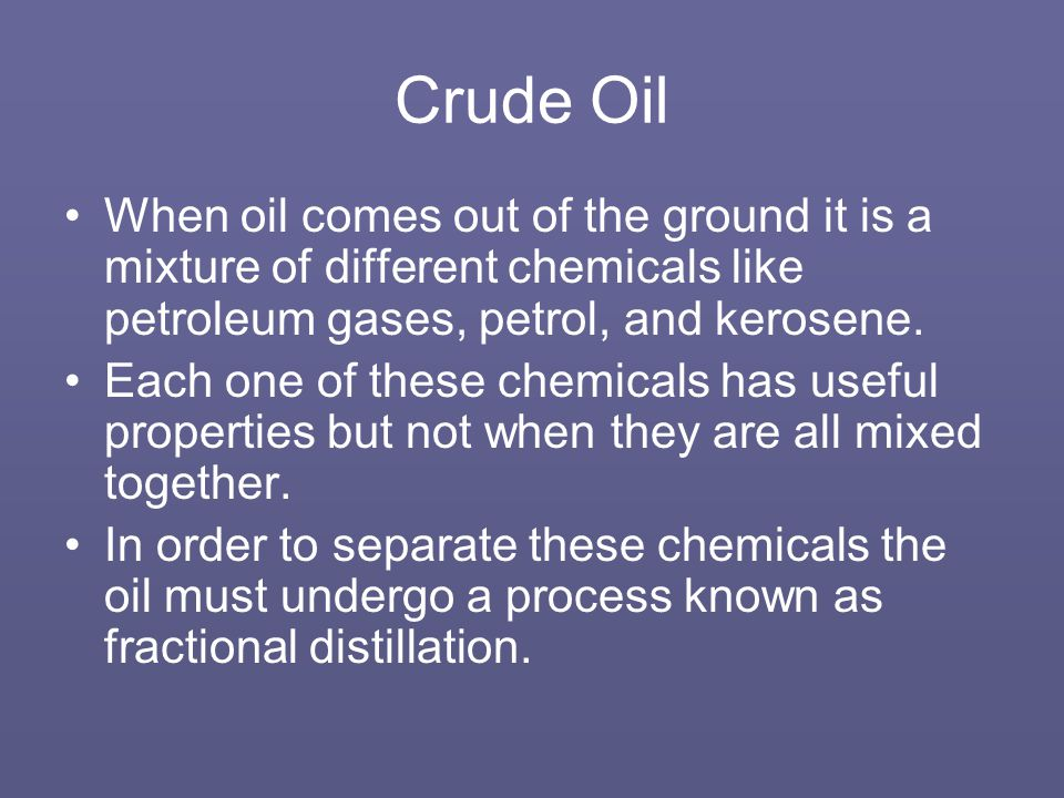 Crude Oil When oil comes out of the ground it is a mixture of different chemicals like petroleum gases, petrol, and kerosene.