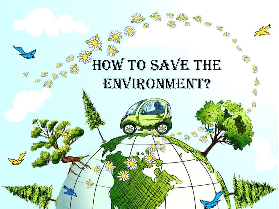 how to save the environment the earth is the only planet we ve got