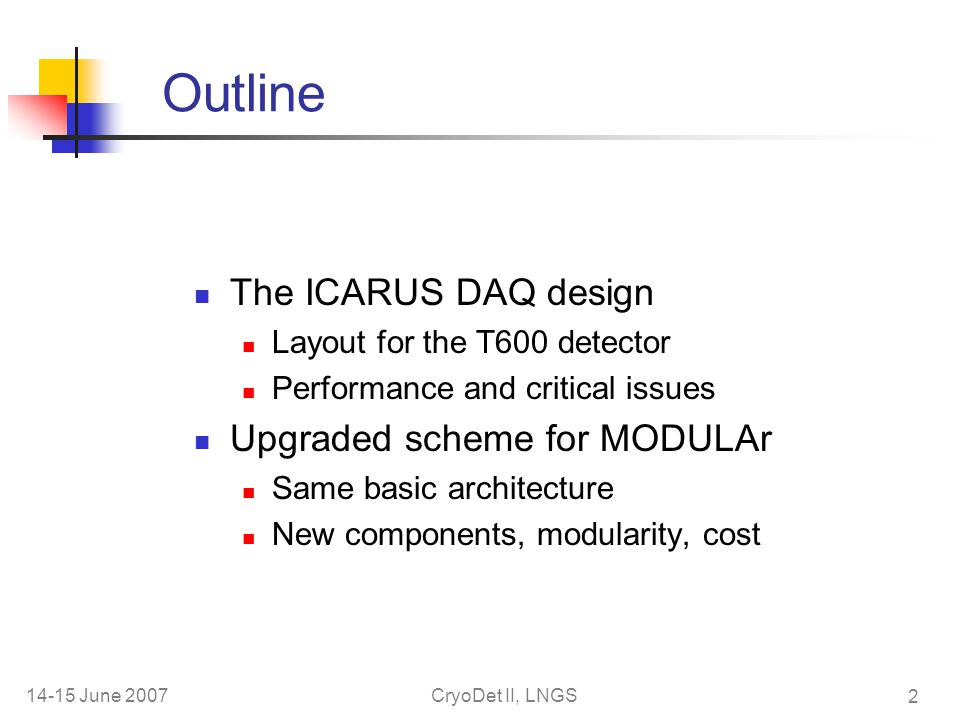 14-15 June 2007CryoDet II, LNGS 2 Outline The ICARUS DAQ design Layout for the T600 detector Performance and critical issues Upgraded scheme for MODULAr Same basic architecture New components, modularity, cost