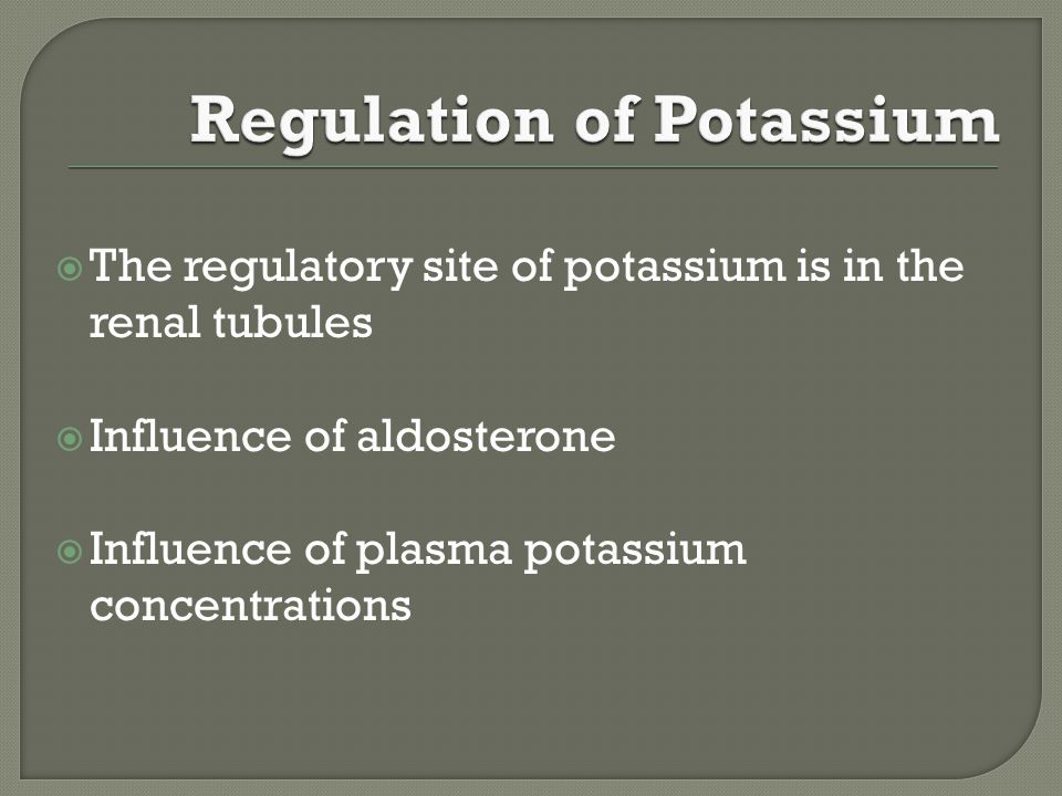  The regulatory site of potassium is in the renal tubules  Influence of aldosterone  Influence of plasma potassium concentrations