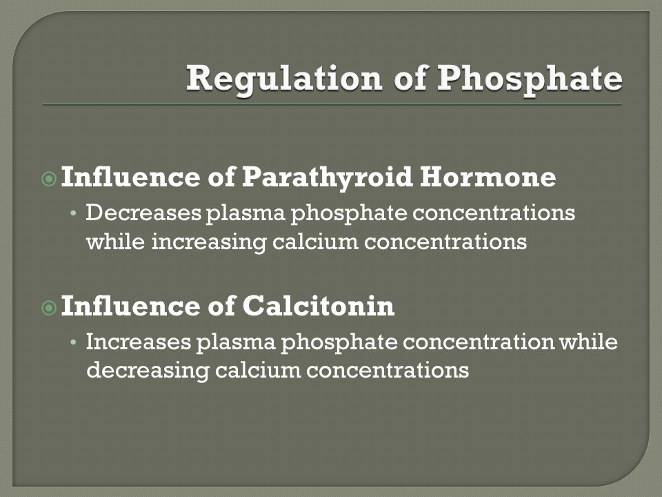  Influence of Parathyroid Hormone Decreases plasma phosphate concentrations while increasing calcium concentrations  Influence of Calcitonin Increases plasma phosphate concentration while decreasing calcium concentrations