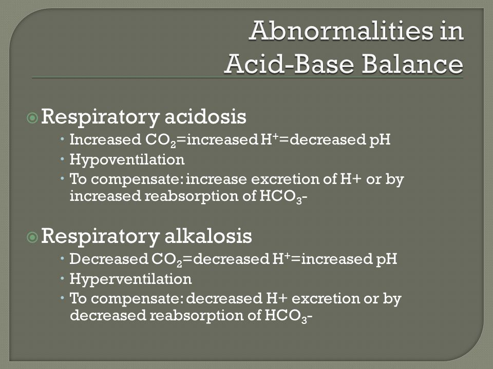  Respiratory acidosis  Increased CO 2 =increased H + =decreased pH  Hypoventilation  To compensate: increase excretion of H+ or by increased reabsorption of HCO 3 -  Respiratory alkalosis  Decreased CO 2 =decreased H + =increased pH  Hyperventilation  To compensate: decreased H+ excretion or by decreased reabsorption of HCO 3 -