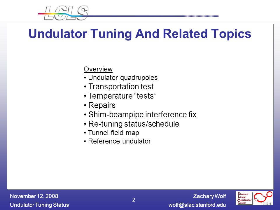 Zachary Wolf Undulator Tuning November 12, Undulator Tuning And Related Topics Overview Undulator quadrupoles Transportation test Temperature tests Repairs Shim-beampipe interference fix Re-tuning status/schedule Tunnel field map Reference undulator