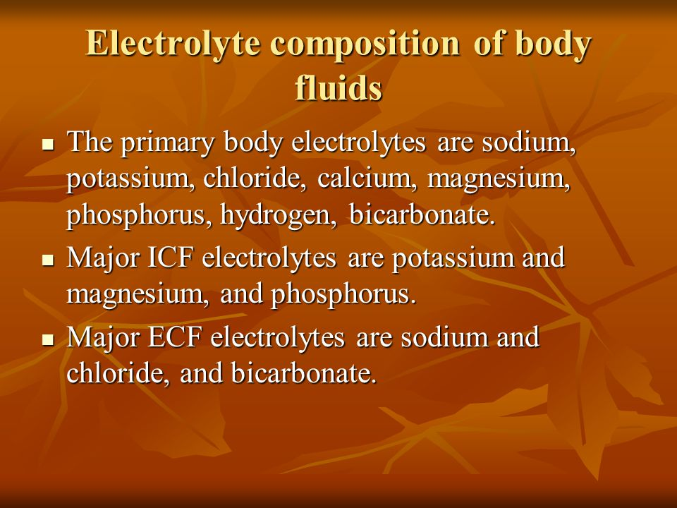 Electrolyte composition of body fluids The primary body electrolytes are sodium, potassium, chloride, calcium, magnesium, phosphorus, hydrogen, bicarbonate.