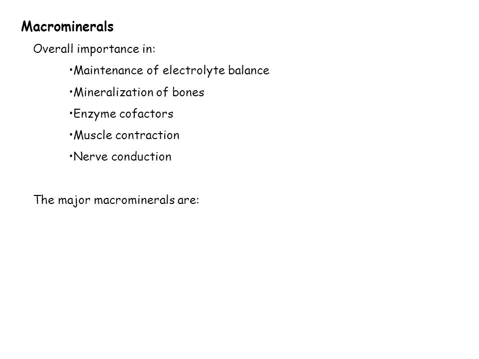 Macrominerals Overall importance in: Maintenance of electrolyte balance Mineralization of bones Enzyme cofactors Muscle contraction Nerve conduction The major macrominerals are: