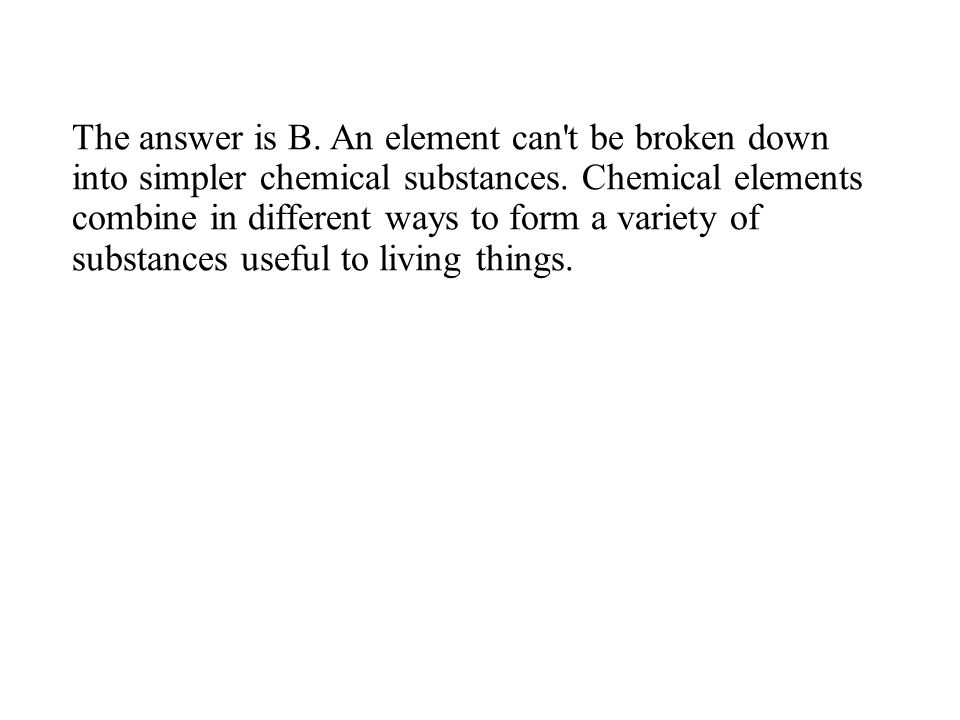 The answer is B. An element can t be broken down into simpler chemical substances.