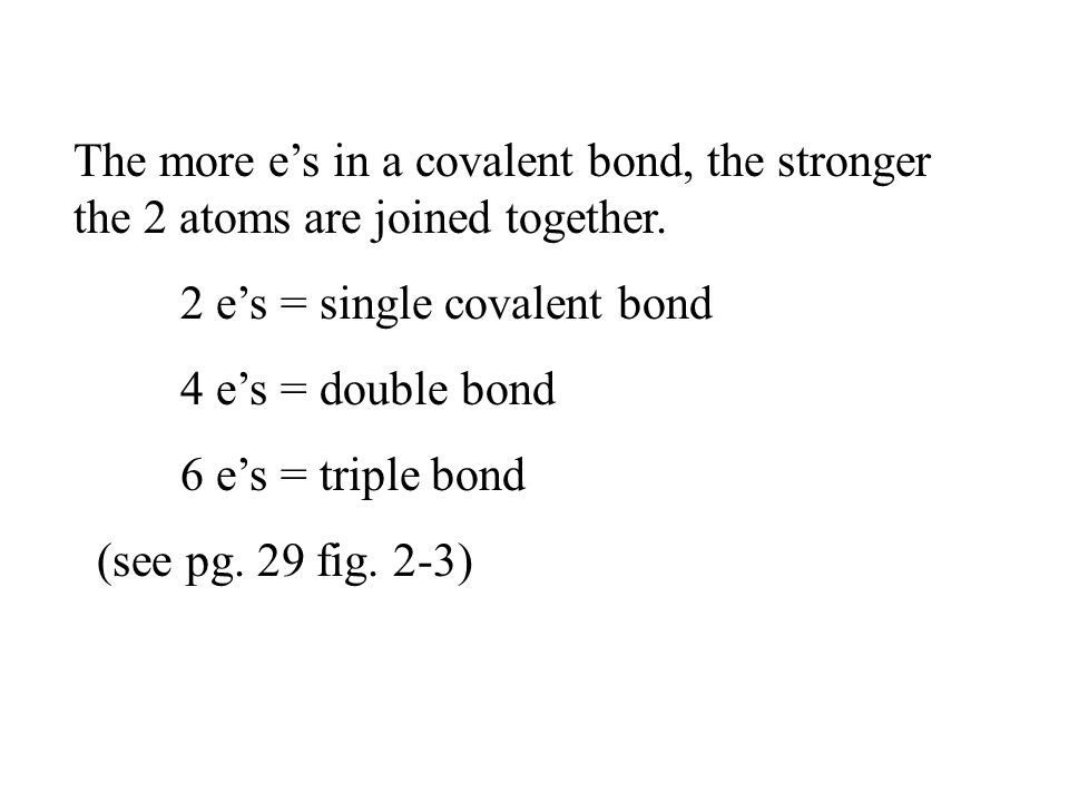 The more e's in a covalent bond, the stronger the 2 atoms are joined together.