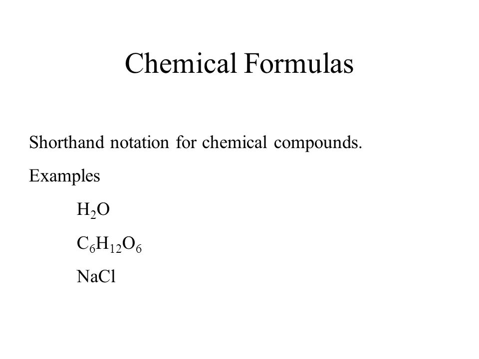 Chemical Formulas Shorthand notation for chemical compounds. Examples H 2 O C 6 H 12 O 6 NaCl