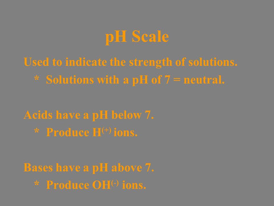 pH Scale Used to indicate the strength of solutions.