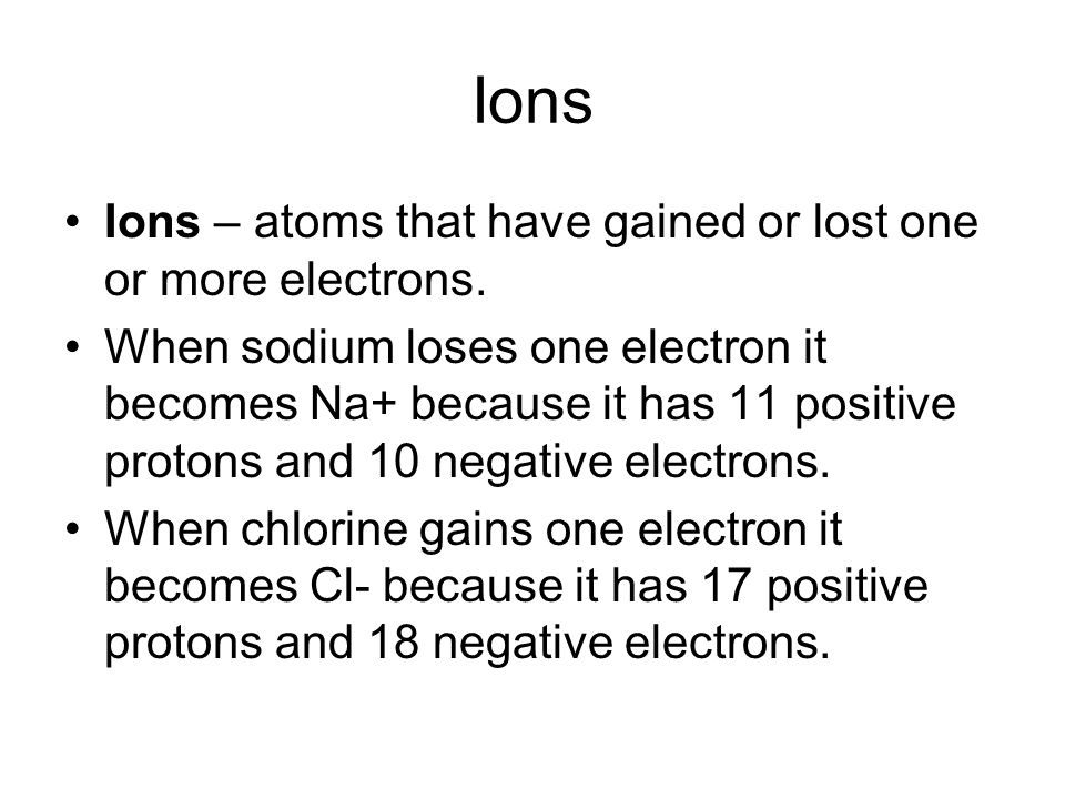 Ions Ions – atoms that have gained or lost one or more electrons.
