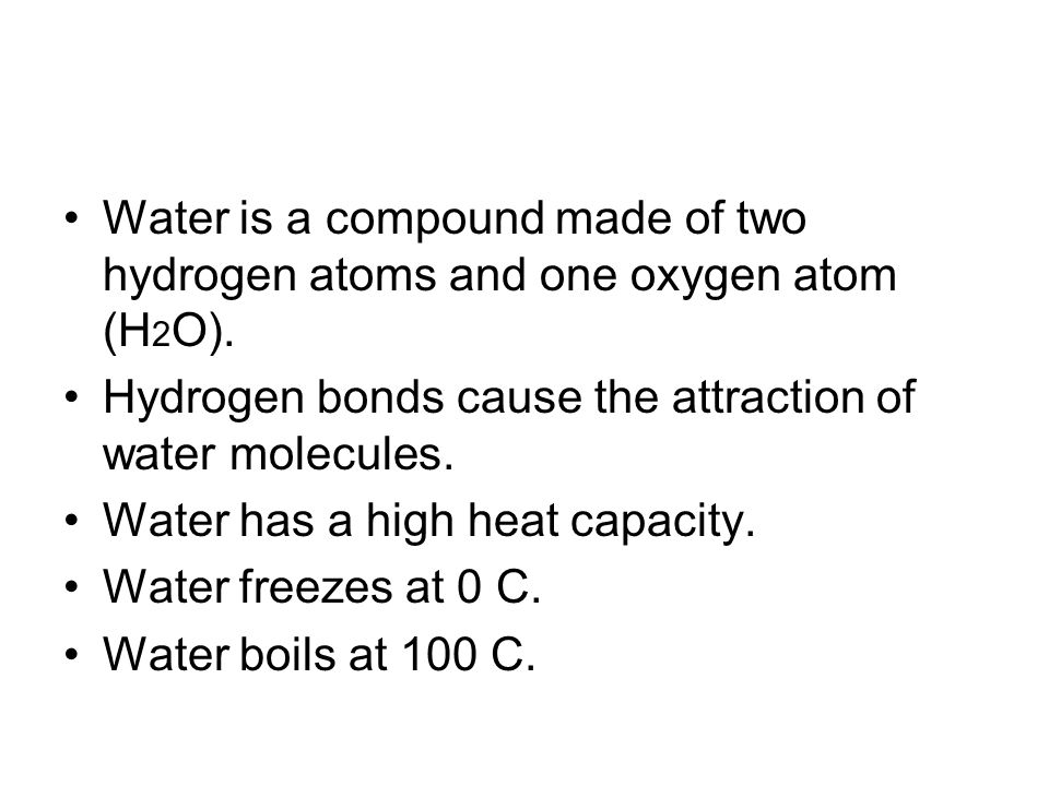 Water is a compound made of two hydrogen atoms and one oxygen atom (H 2 O).