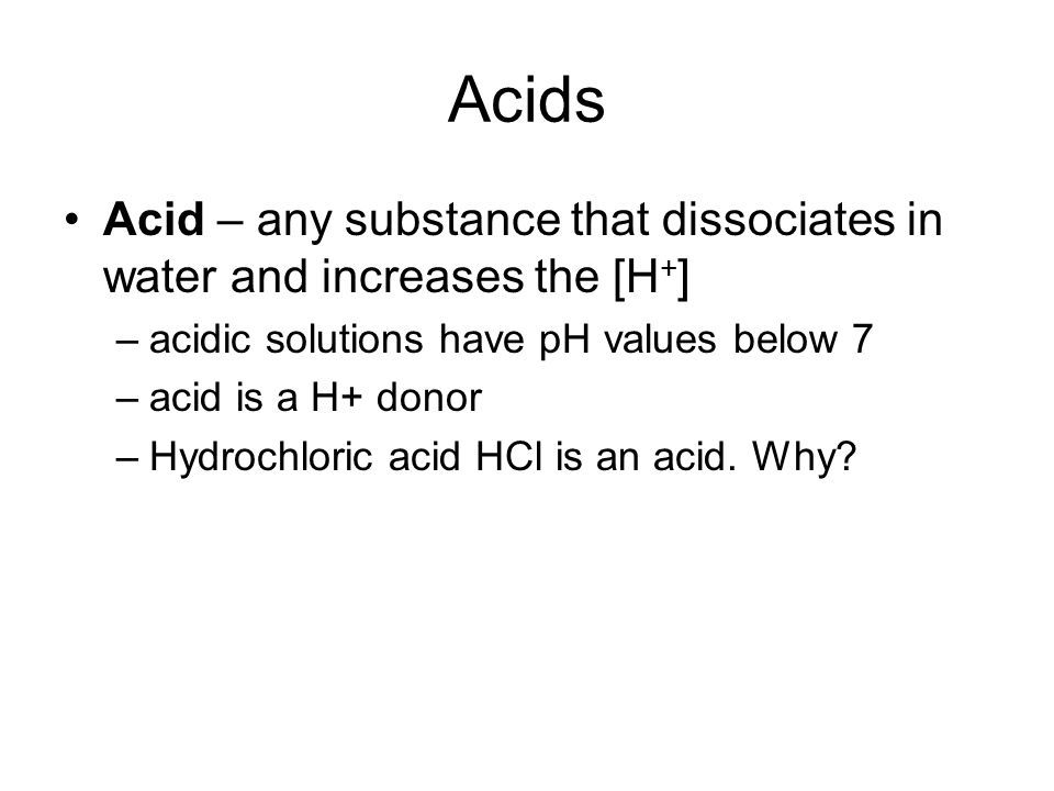 Acids Acid – any substance that dissociates in water and increases the [H + ] –acidic solutions have pH values below 7 –acid is a H+ donor –Hydrochloric acid HCl is an acid.