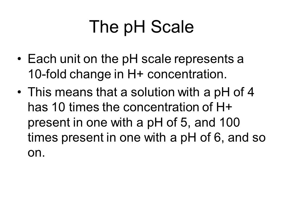 The pH Scale Each unit on the pH scale represents a 10-fold change in H+ concentration.