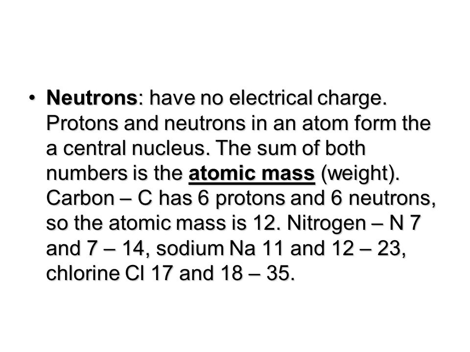 Neutrons: have no electrical charge. Protons and neutrons in an atom form the a central nucleus.