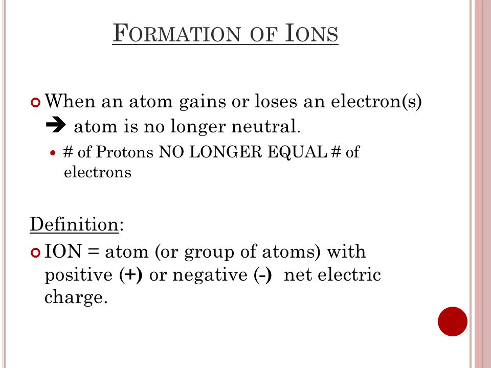 F ORMATION OF I ONS When an atom gains or loses an electron(s)  atom is no longer neutral.