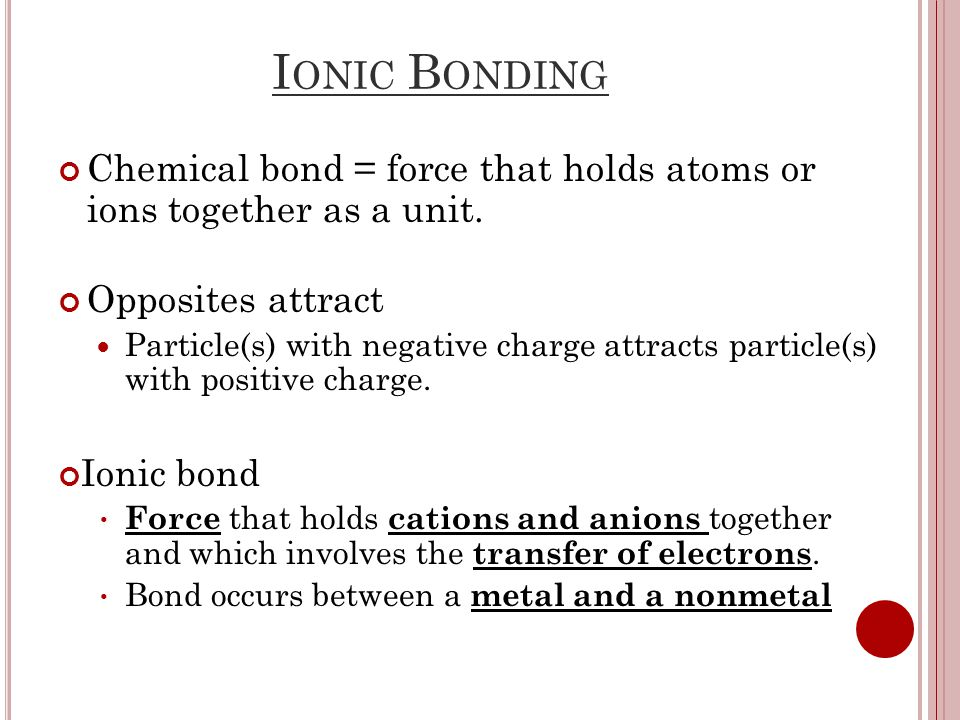 I ONIC B ONDING Chemical bond = force that holds atoms or ions together as a unit.