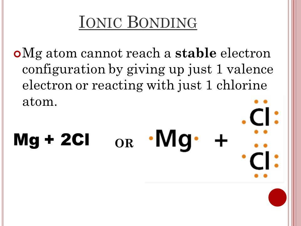 I ONIC B ONDING Mg atom cannot reach a stable electron configuration by giving up just 1 valence electron or reacting with just 1 chlorine atom.