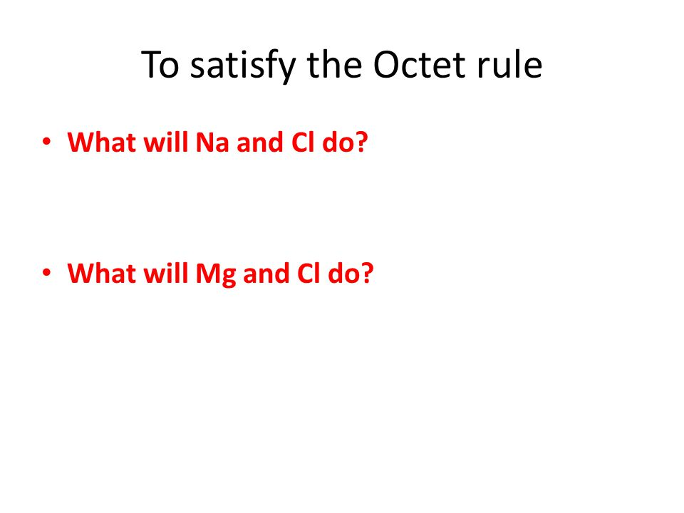 To satisfy the Octet rule What will Na and Cl do What will Mg and Cl do