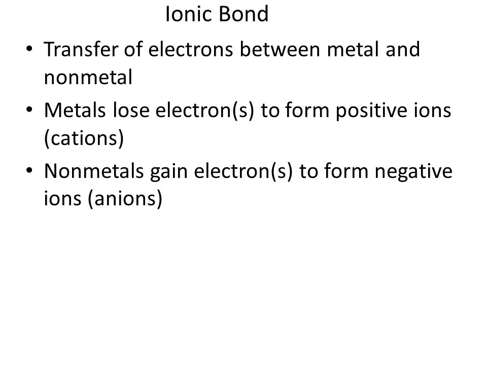 Ionic Bond Transfer of electrons between metal and nonmetal Metals lose electron(s) to form positive ions (cations) Nonmetals gain electron(s) to form negative ions (anions)