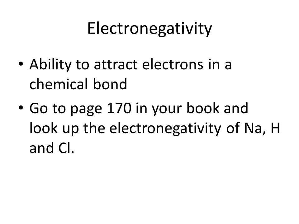 Electronegativity Ability to attract electrons in a chemical bond Go to page 170 in your book and look up the electronegativity of Na, H and Cl.