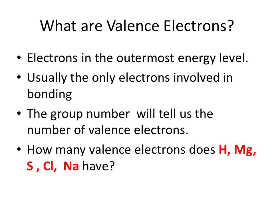 What are Valence Electrons. Electrons in the outermost energy level.