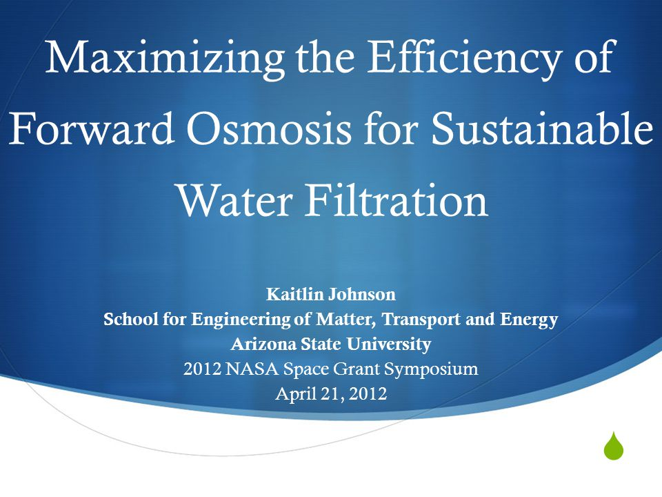  Maximizing the Efficiency of Forward Osmosis for Sustainable Water Filtration Kaitlin Johnson School for Engineering of Matter, Transport and Energy Arizona State University 2012 NASA Space Grant Symposium April 21, 2012
