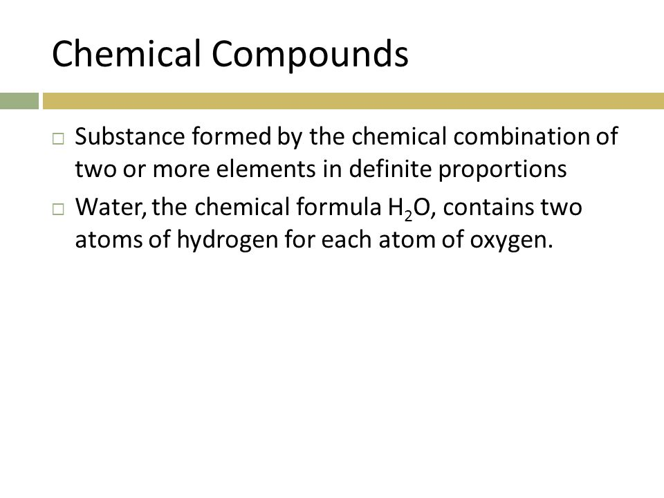 Chemical Compounds  Substance formed by the chemical combination of two or more elements in definite proportions  Water, the chemical formula H 2 O, contains two atoms of hydrogen for each atom of oxygen.