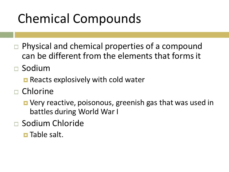 Chemical Compounds  Physical and chemical properties of a compound can be different from the elements that forms it  Sodium  Reacts explosively with cold water  Chlorine  Very reactive, poisonous, greenish gas that was used in battles during World War I  Sodium Chloride  Table salt.