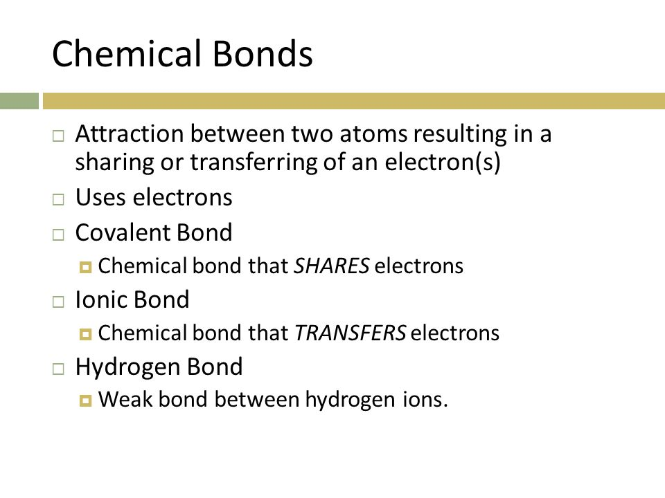 Chemical Bonds  Attraction between two atoms resulting in a sharing or transferring of an electron(s)  Uses electrons  Covalent Bond  Chemical bond that SHARES electrons  Ionic Bond  Chemical bond that TRANSFERS electrons  Hydrogen Bond  Weak bond between hydrogen ions.