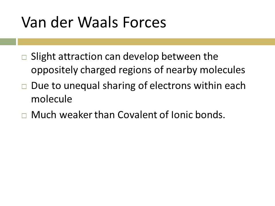 Van der Waals Forces  Slight attraction can develop between the oppositely charged regions of nearby molecules  Due to unequal sharing of electrons within each molecule  Much weaker than Covalent of Ionic bonds.