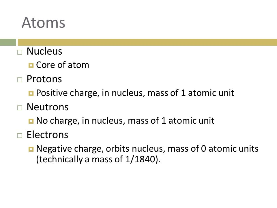 Atoms  Nucleus  Core of atom  Protons  Positive charge, in nucleus, mass of 1 atomic unit  Neutrons  No charge, in nucleus, mass of 1 atomic unit  Electrons  Negative charge, orbits nucleus, mass of 0 atomic units (technically a mass of 1/1840).