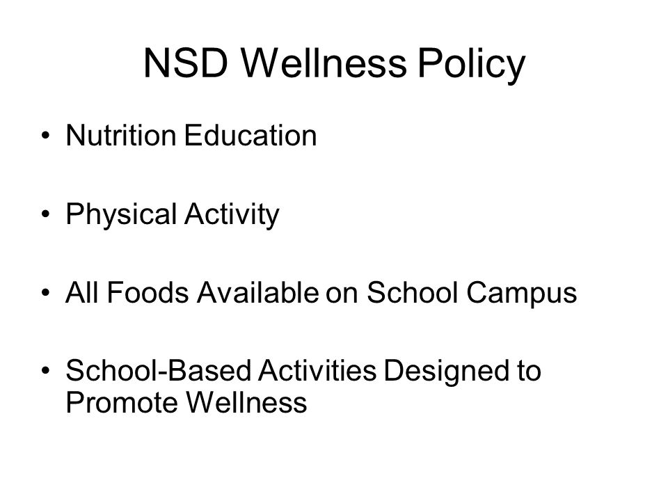NSD Wellness Policy Nutrition Education Physical Activity All Foods Available on School Campus School-Based Activities Designed to Promote Wellness