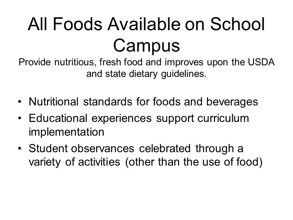 All Foods Available on School Campus Provide nutritious, fresh food and improves upon the USDA and state dietary guidelines.