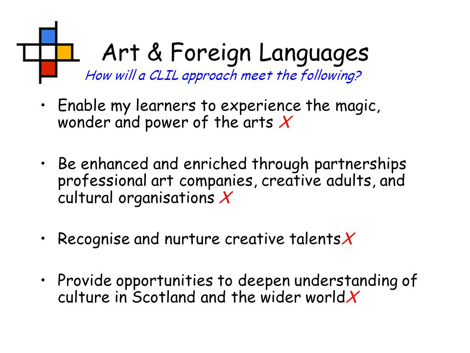 Art & Foreign Languages Enable my learners to experience the magic, wonder and power of the arts X Be enhanced and enriched through partnerships professional art companies, creative adults, and cultural organisations X Recognise and nurture creative talentsX Provide opportunities to deepen understanding of culture in Scotland and the wider worldX How will a CLIL approach meet the following